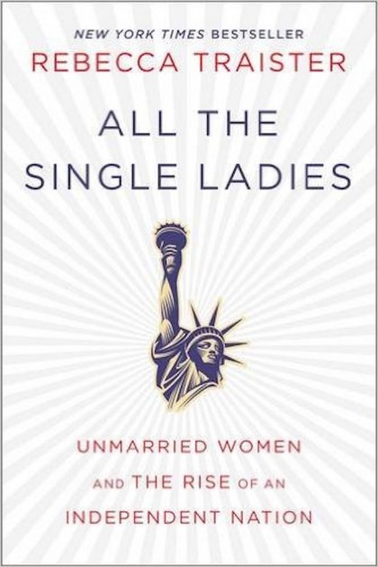 All the Single Ladies: Unmarried Women and the Rise of an Independent